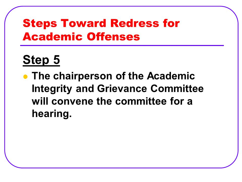 Steps Toward Redress for Academic Offenses Step 5 The chairperson of the Academic Integrity and Grievance Committee will convene the committee for a hearing.