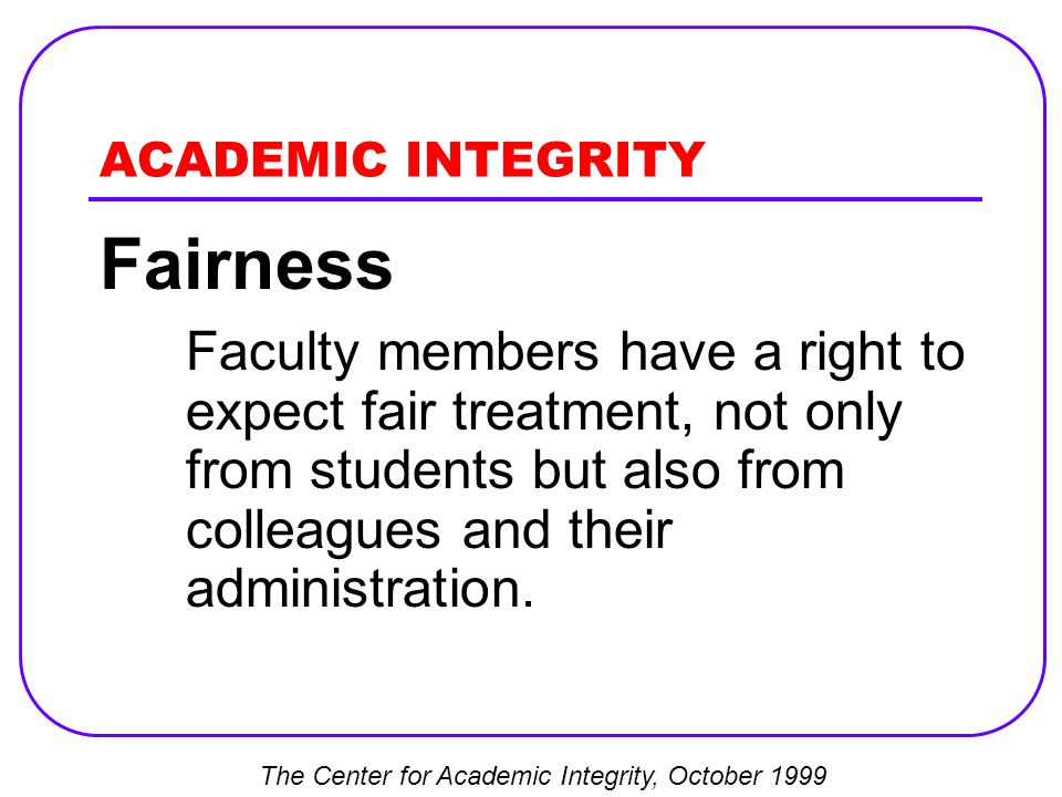 ACADEMIC INTEGRITY Fairness Faculty members have a right to expect fair treatment, not only from students but also from colleagues and their administration.