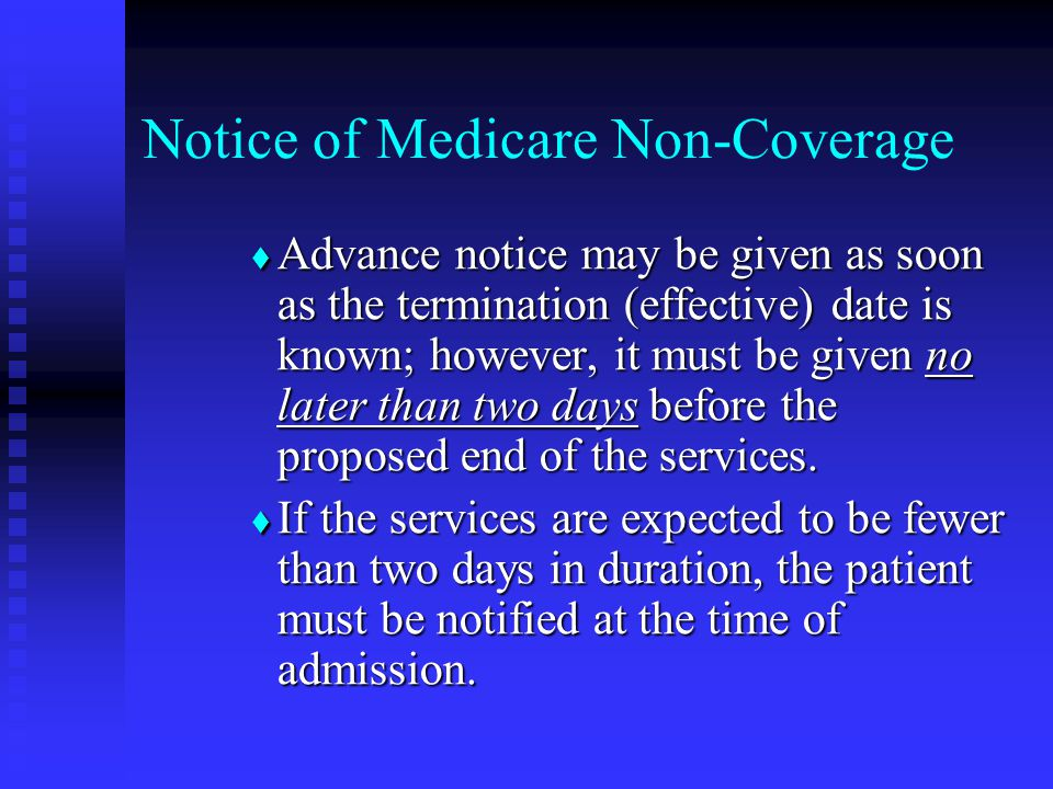 Notice of Medicare Non-Coverage  Advance notice may be given as soon as the termination (effective) date is known; however, it must be given no later than two days before the proposed end of the services.