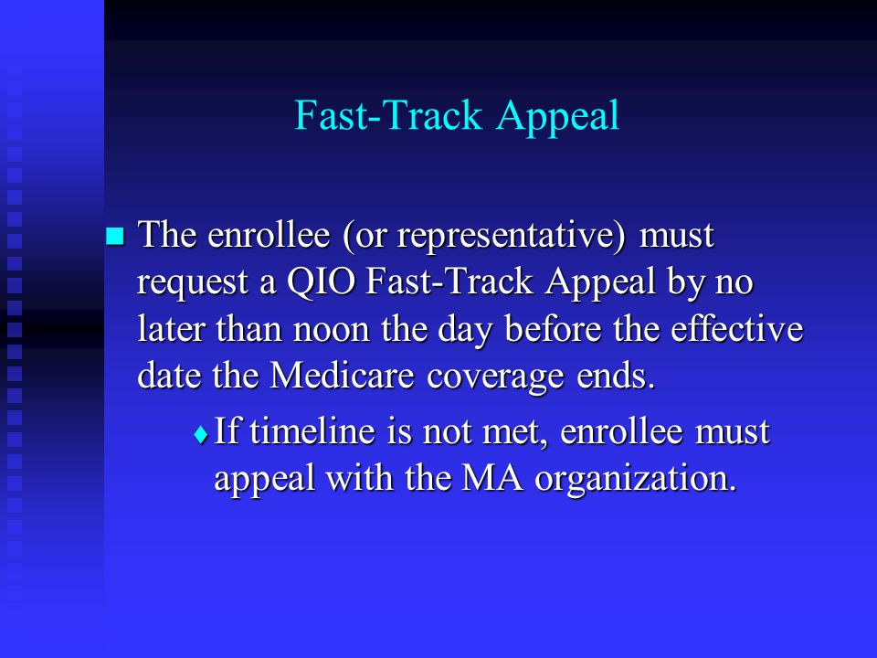Fast-Track Appeal The enrollee (or representative) must request a QIO Fast-Track Appeal by no later than noon the day before the effective date the Medicare coverage ends.