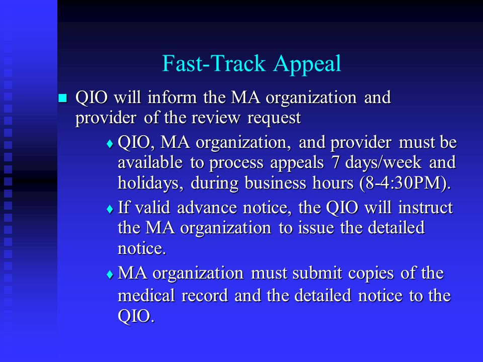 Fast-Track Appeal QIO will inform the MA organization and provider of the review request QIO will inform the MA organization and provider of the review request  QIO, MA organization, and provider must be available to process appeals 7 days/week and holidays, during business hours (8-4:30PM).