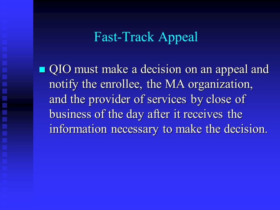 Fast-Track Appeal QIO must make a decision on an appeal and notify the enrollee, the MA organization, and the provider of services by close of business of the day after it receives the information necessary to make the decision.