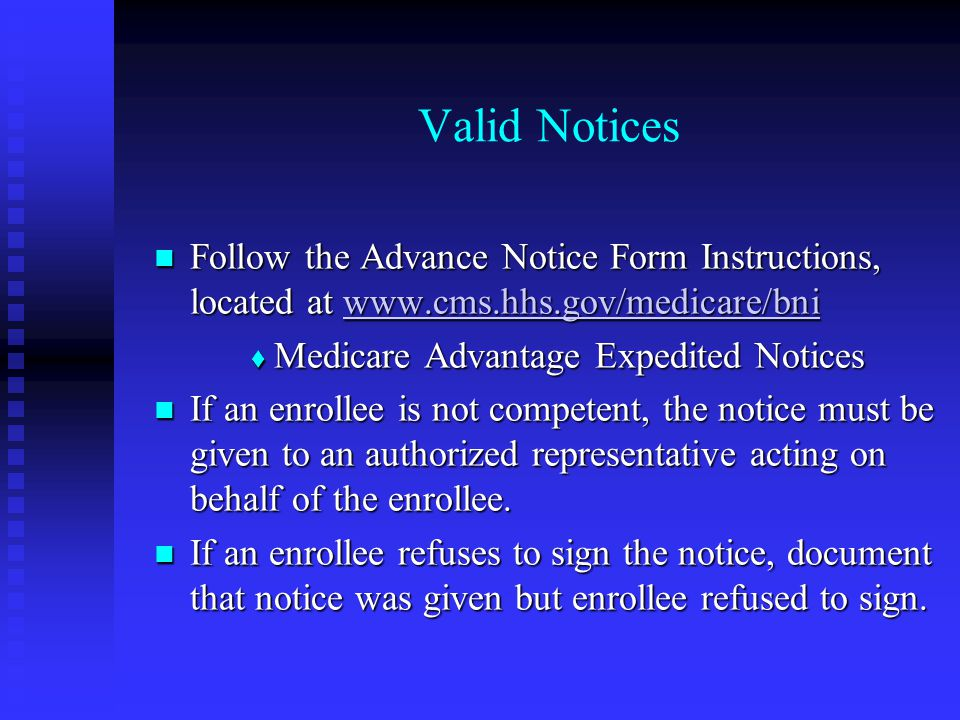 Valid Notices Follow the Advance Notice Form Instructions, located at www.cms.hhs.gov/medicare/bni Follow the Advance Notice Form Instructions, located at www.cms.hhs.gov/medicare/bniwww.cms.hhs.gov/medicare/bni  Medicare Advantage Expedited Notices If an enrollee is not competent, the notice must be given to an authorized representative acting on behalf of the enrollee.