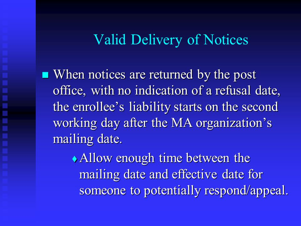 Valid Delivery of Notices When notices are returned by the post office, with no indication of a refusal date, the enrollee's liability starts on the second working day after the MA organization's mailing date.