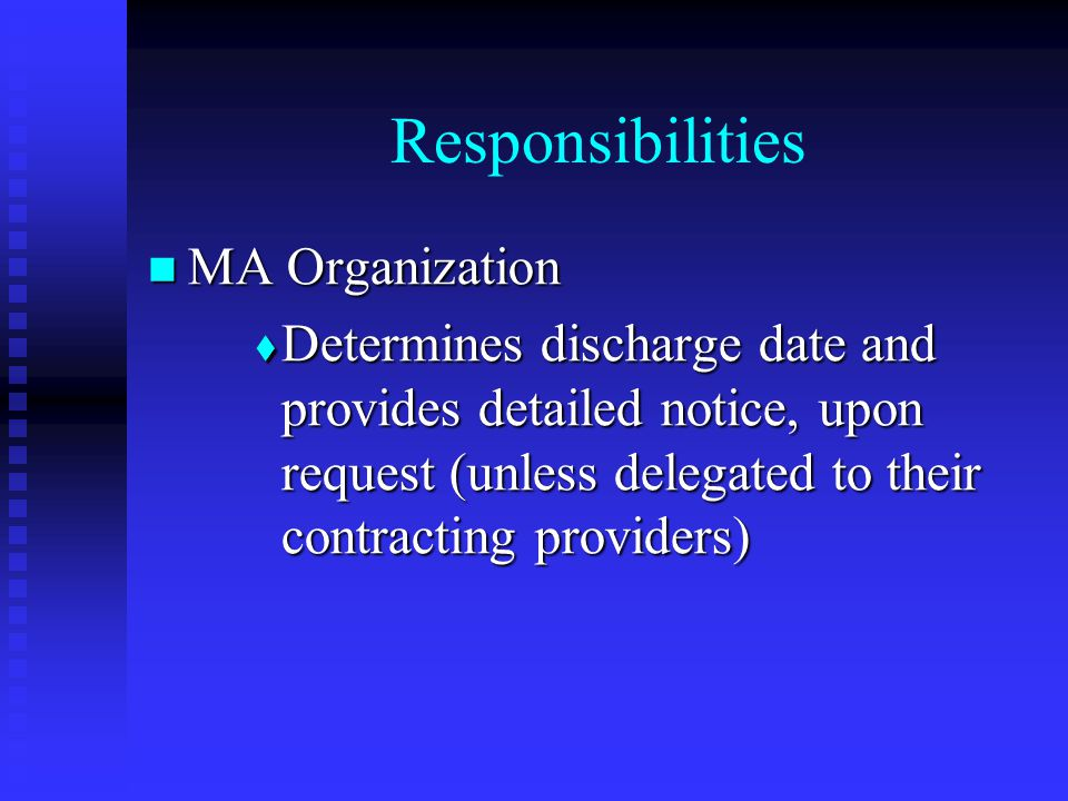 Responsibilities MA Organization MA Organization  Determines discharge date and provides detailed notice, upon request (unless delegated to their contracting providers)