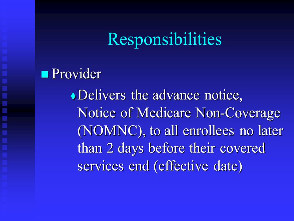 Responsibilities Provider Provider  Delivers the advance notice, Notice of Medicare Non-Coverage (NOMNC), to all enrollees no later than 2 days before their covered services end (effective date)