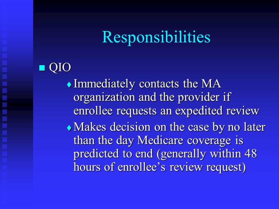 Responsibilities QIO QIO  Immediately contacts the MA organization and the provider if enrollee requests an expedited review  Makes decision on the case by no later than the day Medicare coverage is predicted to end (generally within 48 hours of enrollee's review request)