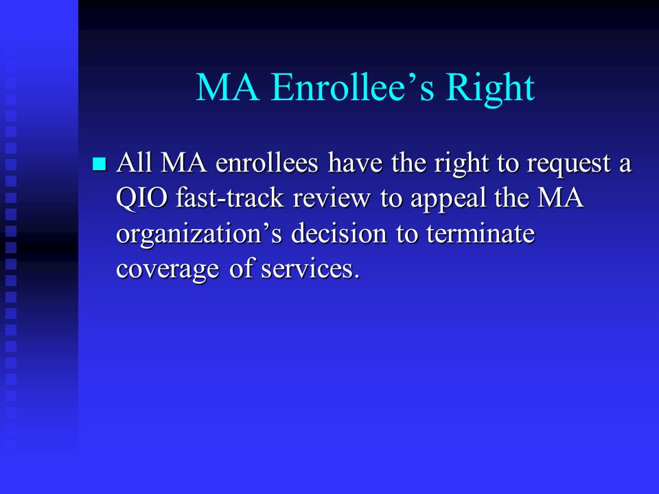 MA Enrollee's Right All MA enrollees have the right to request a QIO fast-track review to appeal the MA organization's decision to terminate coverage of services.