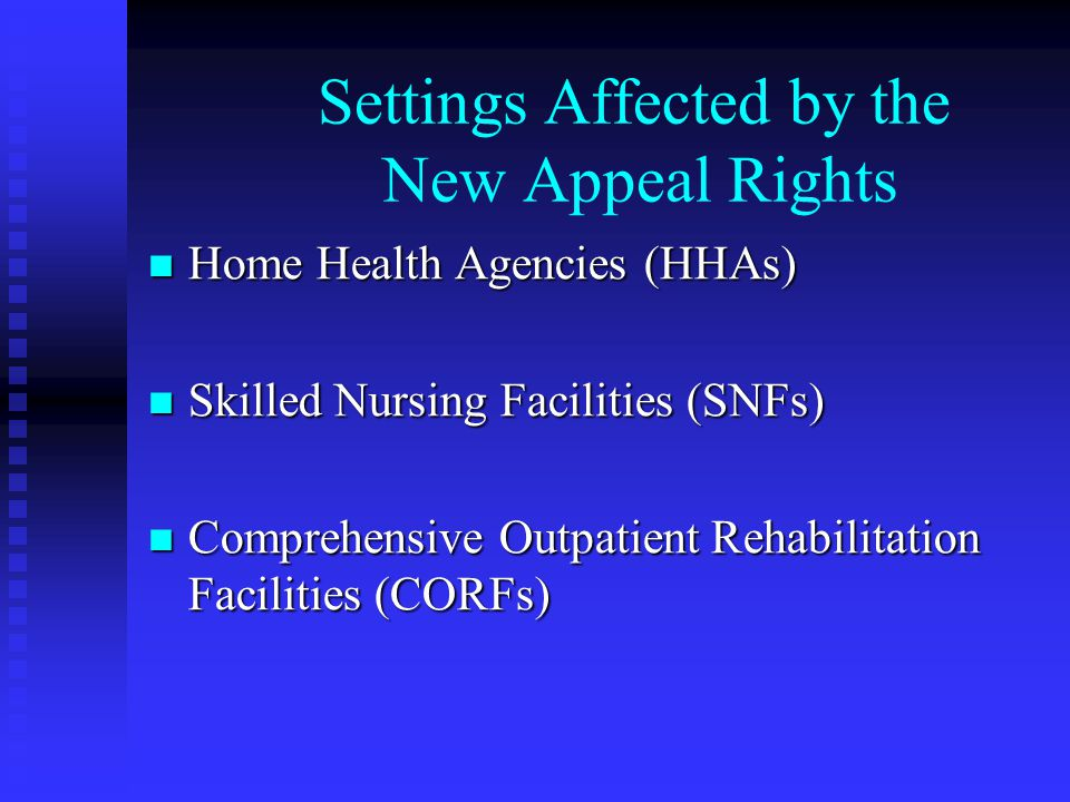Settings Affected by the New Appeal Rights Home Health Agencies (HHAs) Home Health Agencies (HHAs) Skilled Nursing Facilities (SNFs) Skilled Nursing Facilities (SNFs) Comprehensive Outpatient Rehabilitation Facilities (CORFs) Comprehensive Outpatient Rehabilitation Facilities (CORFs)