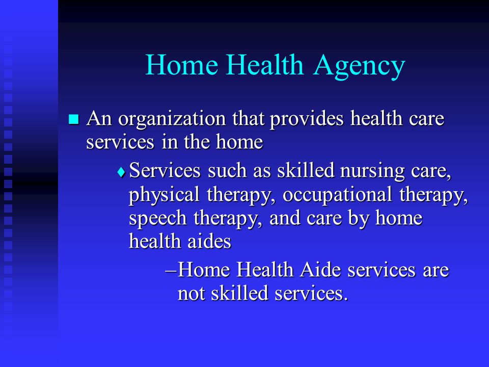 Home Health Agency An organization that provides health care services in the home An organization that provides health care services in the home  Services such as skilled nursing care, physical therapy, occupational therapy, speech therapy, and care by home health aides –Home Health Aide services are not skilled services.