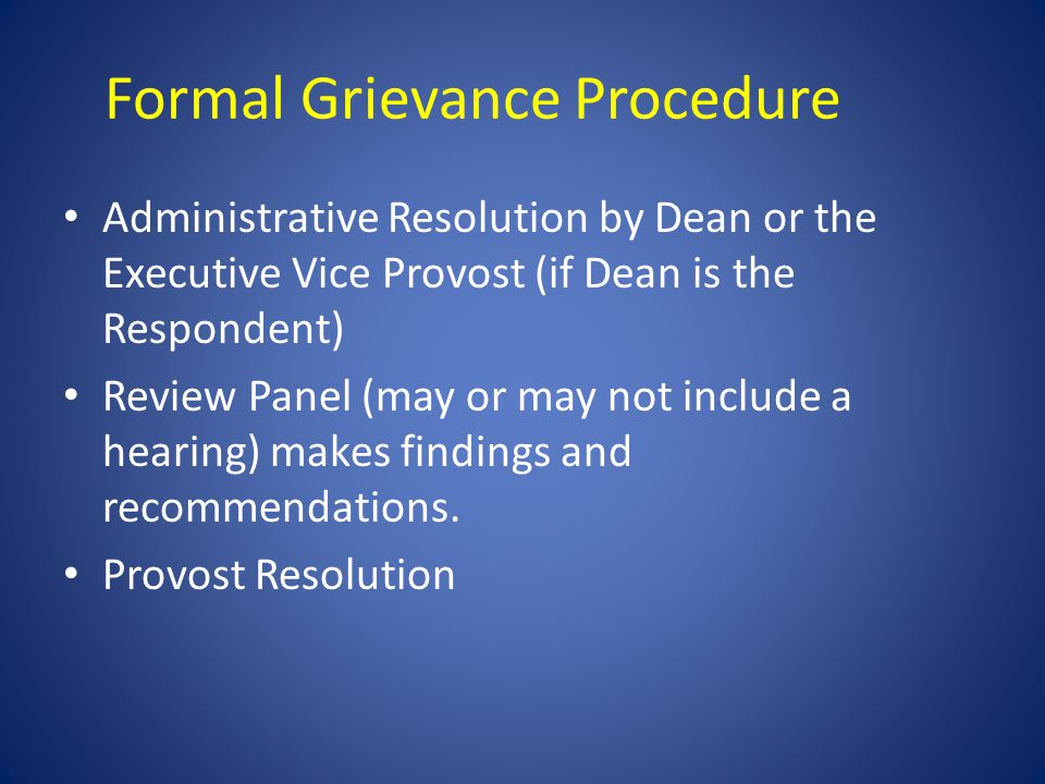Formal Grievance Procedure Administrative Resolution by Dean or the Executive Vice Provost (if Dean is the Respondent) Review Panel (may or may not include a hearing) makes findings and recommendations.