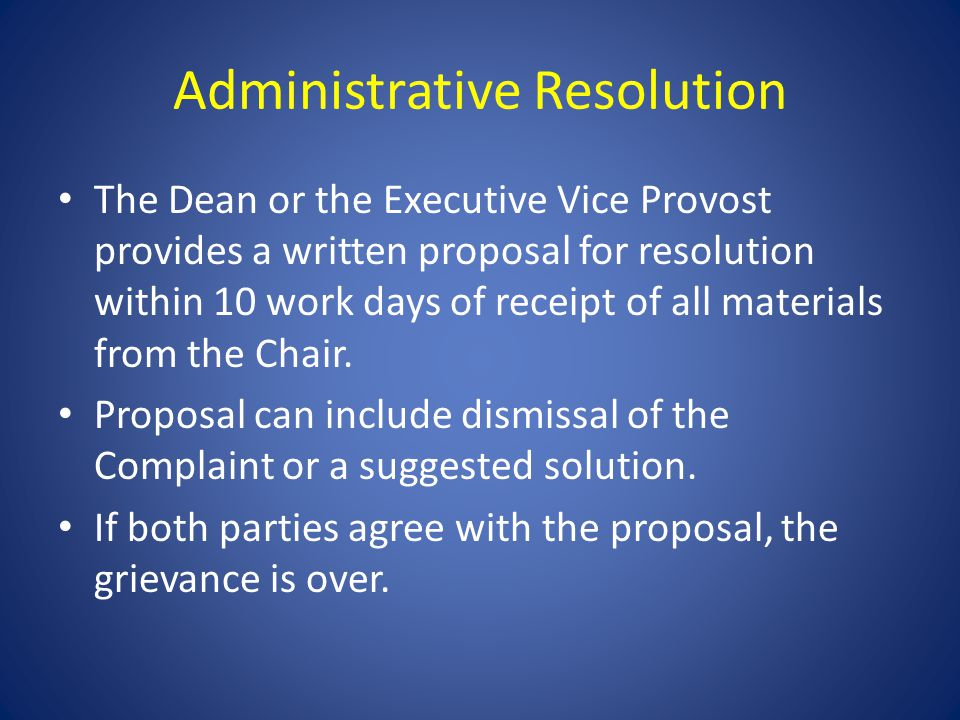 Administrative Resolution The Dean or the Executive Vice Provost provides a written proposal for resolution within 10 work days of receipt of all materials from the Chair.