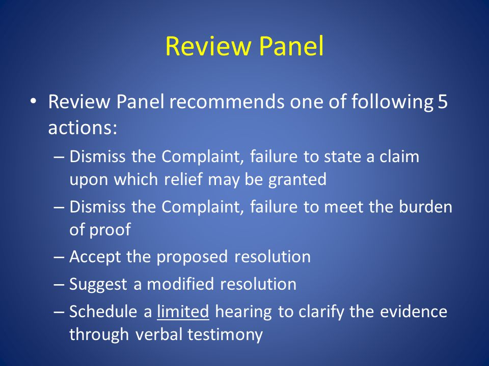 Review Panel Review Panel recommends one of following 5 actions: – Dismiss the Complaint, failure to state a claim upon which relief may be granted – Dismiss the Complaint, failure to meet the burden of proof – Accept the proposed resolution – Suggest a modified resolution – Schedule a limited hearing to clarify the evidence through verbal testimony