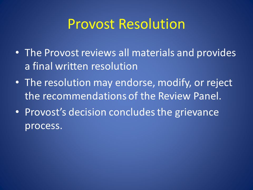 Provost Resolution The Provost reviews all materials and provides a final written resolution The resolution may endorse, modify, or reject the recommendations of the Review Panel.