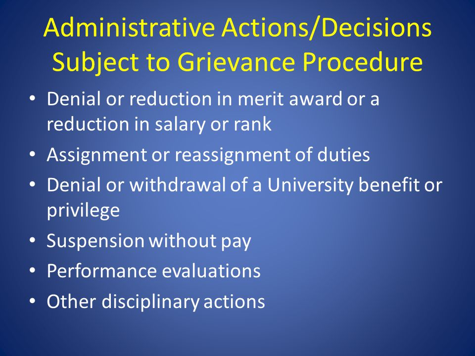 Administrative Actions/Decisions Subject to Grievance Procedure Denial or reduction in merit award or a reduction in salary or rank Assignment or reassignment of duties Denial or withdrawal of a University benefit or privilege Suspension without pay Performance evaluations Other disciplinary actions