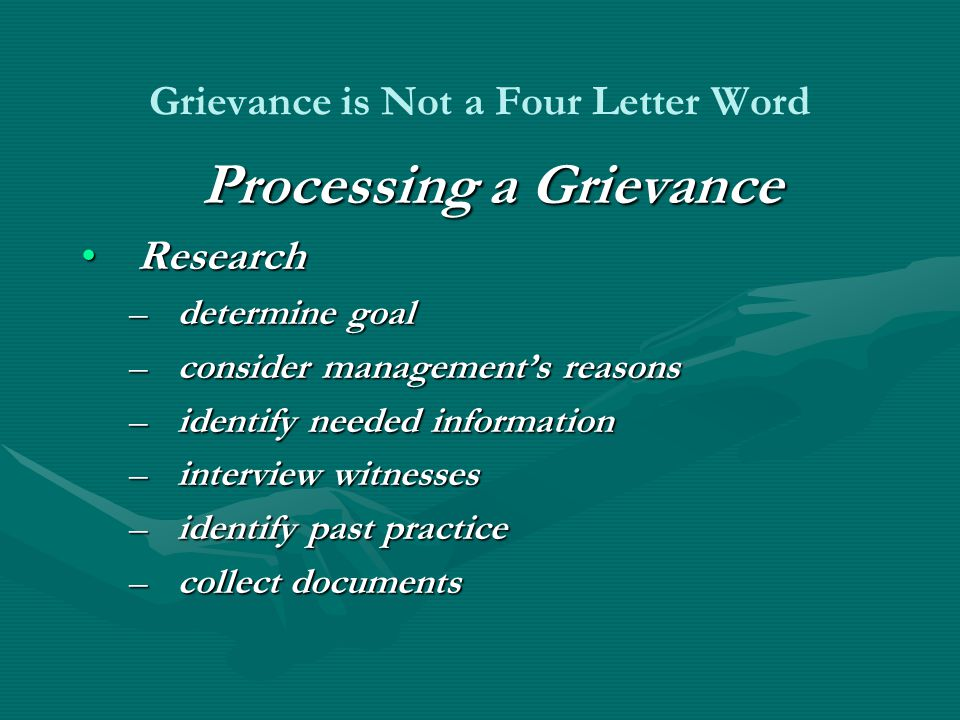 Grievance is Not a Four Letter Word Processing a Grievance ResearchResearch –determine goal –consider management's reasons –identify needed information –interview witnesses –identify past practice –collect documents