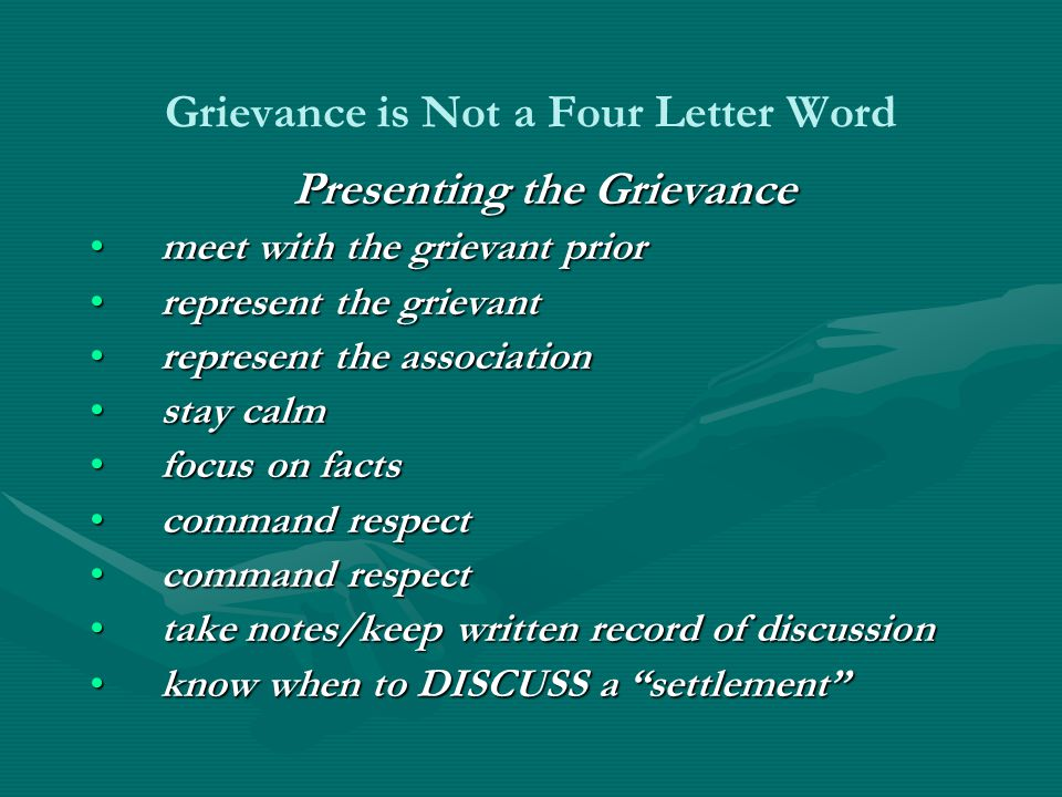 Grievance is Not a Four Letter Word Presenting the Grievance meet with the grievant priormeet with the grievant prior represent the grievantrepresent the grievant represent the associationrepresent the association stay calmstay calm focus on factsfocus on facts command respectcommand respect take notes/keep written record of discussiontake notes/keep written record of discussion know when to DISCUSS a settlement know when to DISCUSS a settlement