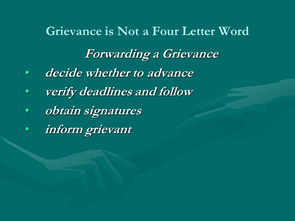 Grievance is Not a Four Letter Word Forwarding a Grievance decide whether to advancedecide whether to advance verify deadlines and followverify deadlines and follow obtain signaturesobtain signatures inform grievantinform grievant