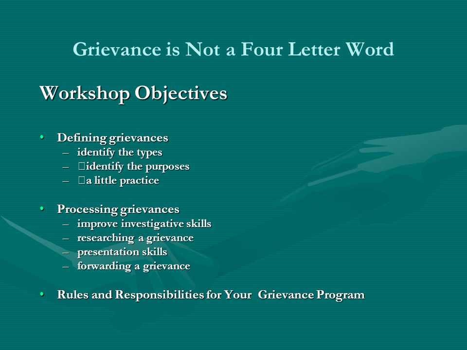 Grievance is Not a Four Letter Word Workshop Objectives Defining grievancesDefining grievances –identify the types –  identify the purposes –  a little practice Processing grievancesProcessing grievances –improve investigative skills –researching a grievance –presentation skills –forwarding a grievance Rules and Responsibilities for Your Grievance ProgramRules and Responsibilities for Your Grievance Program