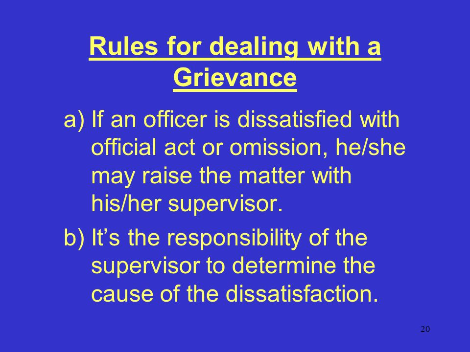 20 Rules for dealing with a Grievance a)If an officer is dissatisfied with official act or omission, he/she may raise the matter with his/her supervisor.