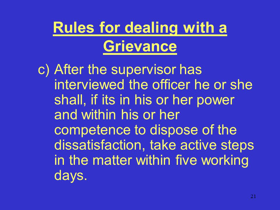 21 Rules for dealing with a Grievance c)After the supervisor has interviewed the officer he or she shall, if its in his or her power and within his or her competence to dispose of the dissatisfaction, take active steps in the matter within five working days.