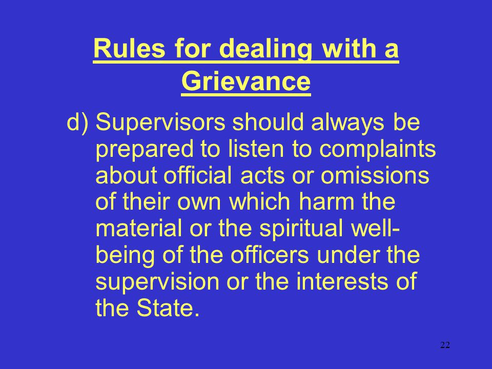 22 Rules for dealing with a Grievance d)Supervisors should always be prepared to listen to complaints about official acts or omissions of their own which harm the material or the spiritual well- being of the officers under the supervision or the interests of the State.
