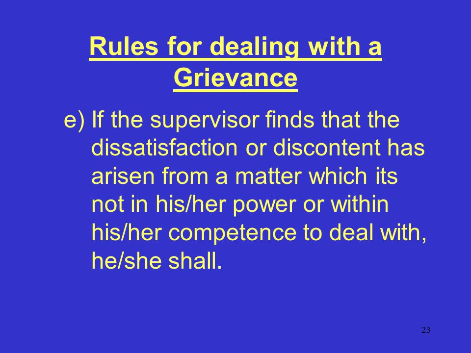 23 Rules for dealing with a Grievance e)If the supervisor finds that the dissatisfaction or discontent has arisen from a matter which its not in his/her power or within his/her competence to deal with, he/she shall.