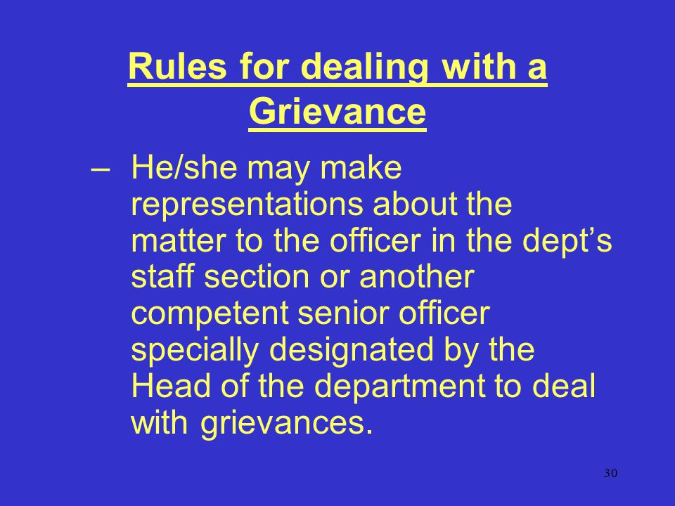 30 Rules for dealing with a Grievance –He/she may make representations about the matter to the officer in the dept's staff section or another competent senior officer specially designated by the Head of the department to deal with grievances.
