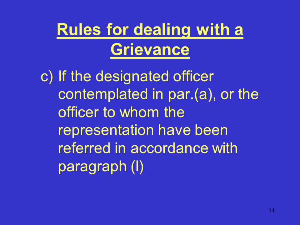 34 Rules for dealing with a Grievance c)If the designated officer contemplated in par.(a), or the officer to whom the representation have been referred in accordance with paragraph (l)