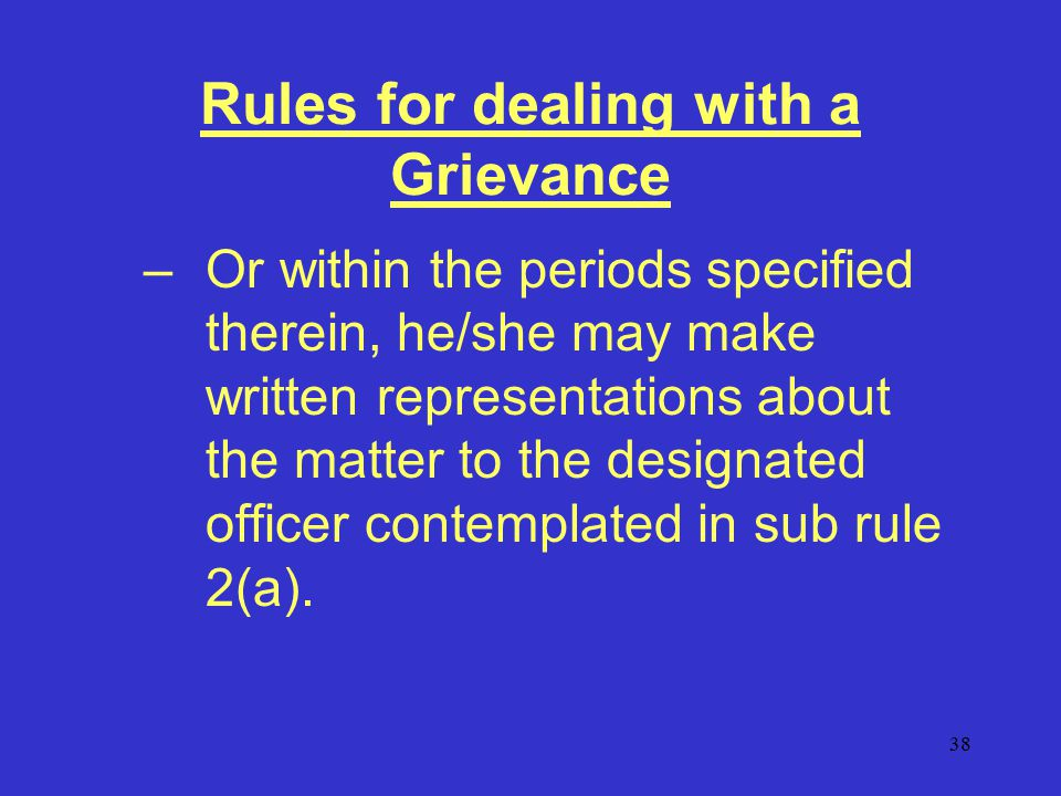 38 Rules for dealing with a Grievance –Or within the periods specified therein, he/she may make written representations about the matter to the designated officer contemplated in sub rule 2(a).