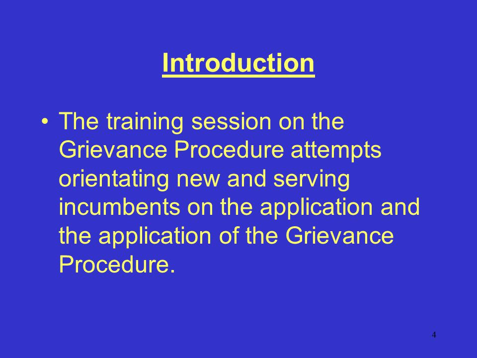 4 Introduction The training session on the Grievance Procedure attempts orientating new and serving incumbents on the application and the application of the Grievance Procedure.