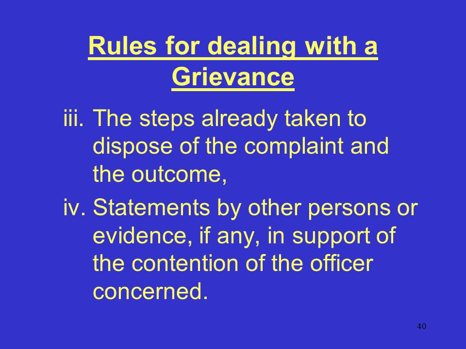 40 Rules for dealing with a Grievance iii.The steps already taken to dispose of the complaint and the outcome, iv.Statements by other persons or evidence, if any, in support of the contention of the officer concerned.