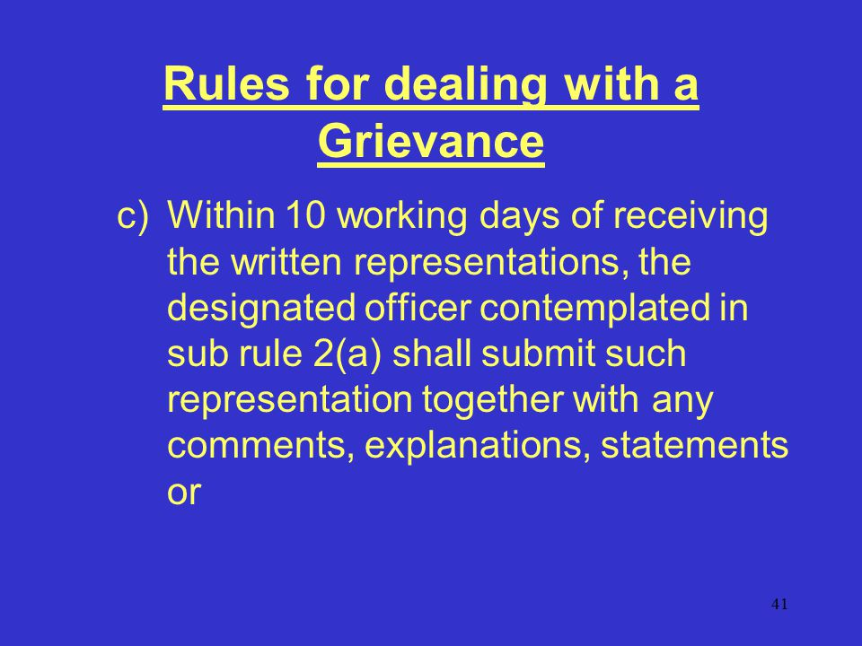 41 Rules for dealing with a Grievance c)Within 10 working days of receiving the written representations, the designated officer contemplated in sub rule 2(a) shall submit such representation together with any comments, explanations, statements or