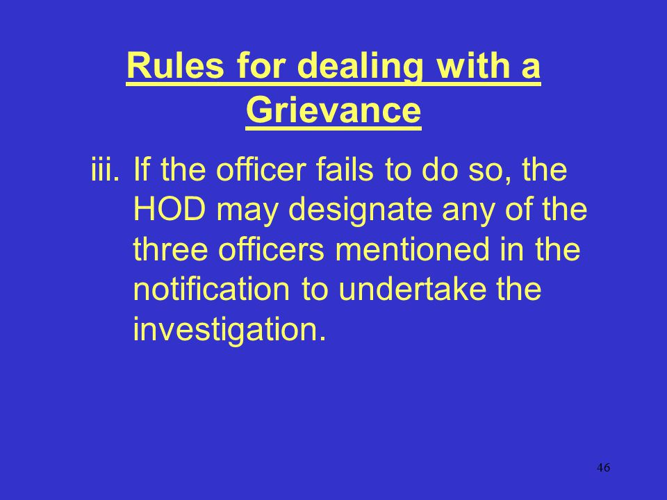 46 Rules for dealing with a Grievance iii.If the officer fails to do so, the HOD may designate any of the three officers mentioned in the notification to undertake the investigation.