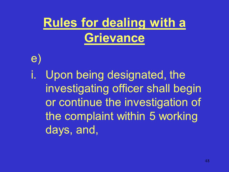 48 Rules for dealing with a Grievance e) i.Upon being designated, the investigating officer shall begin or continue the investigation of the complaint within 5 working days, and,