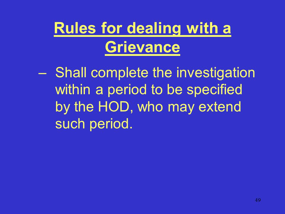 49 Rules for dealing with a Grievance –Shall complete the investigation within a period to be specified by the HOD, who may extend such period.