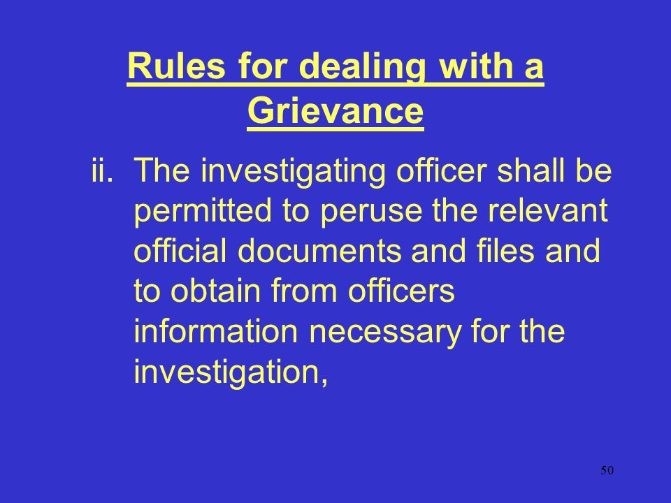 50 Rules for dealing with a Grievance ii.The investigating officer shall be permitted to peruse the relevant official documents and files and to obtain from officers information necessary for the investigation,