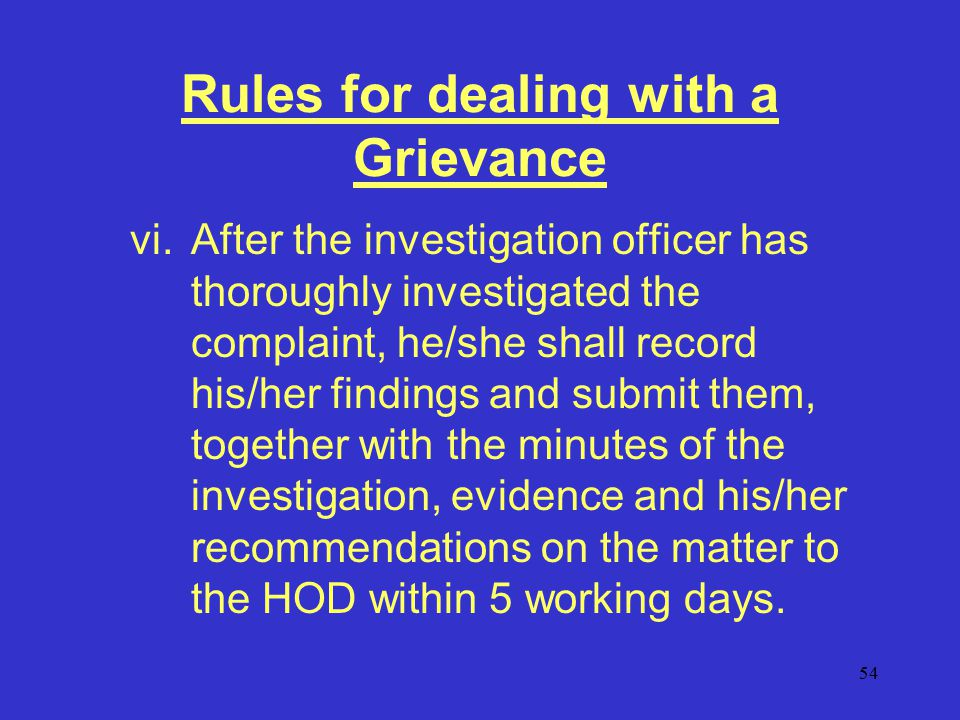 54 Rules for dealing with a Grievance vi.After the investigation officer has thoroughly investigated the complaint, he/she shall record his/her findings and submit them, together with the minutes of the investigation, evidence and his/her recommendations on the matter to the HOD within 5 working days.