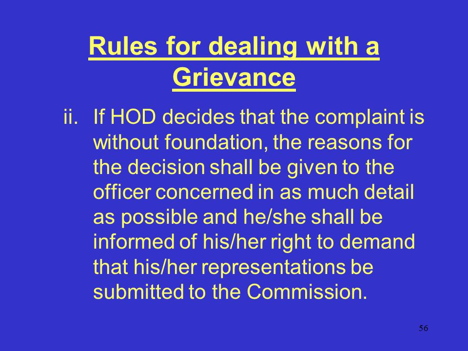 56 Rules for dealing with a Grievance ii.If HOD decides that the complaint is without foundation, the reasons for the decision shall be given to the officer concerned in as much detail as possible and he/she shall be informed of his/her right to demand that his/her representations be submitted to the Commission.