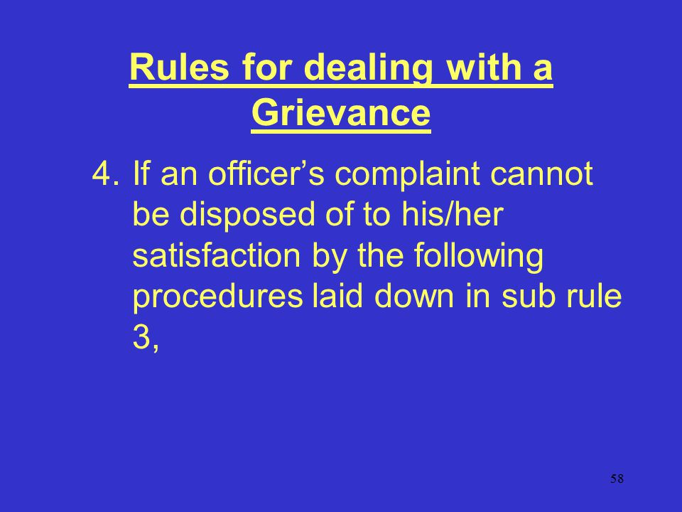 58 Rules for dealing with a Grievance 4.If an officer's complaint cannot be disposed of to his/her satisfaction by the following procedures laid down in sub rule 3,