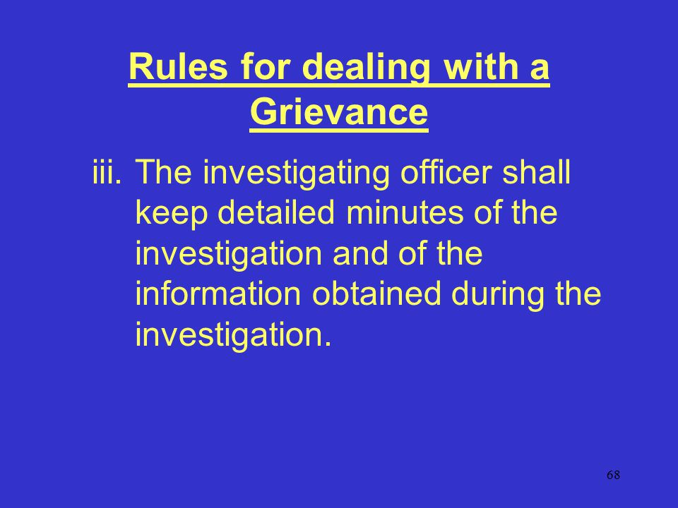 68 Rules for dealing with a Grievance iii.The investigating officer shall keep detailed minutes of the investigation and of the information obtained during the investigation.