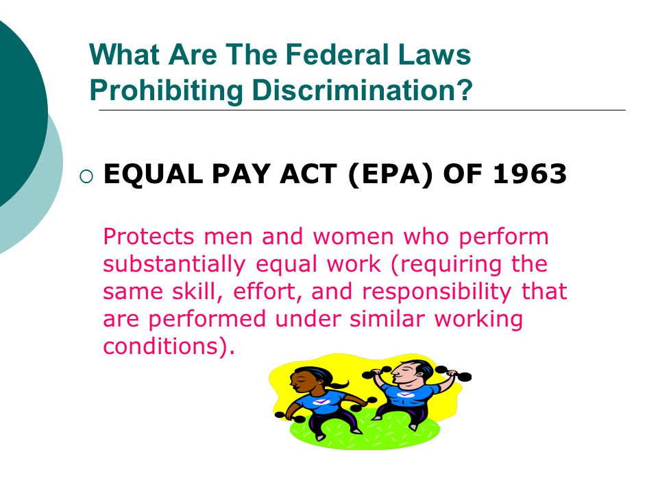  EQUAL PAY ACT (EPA) OF 1963 Protects men and women who perform substantially equal work (requiring the same skill, effort, and responsibility that a
