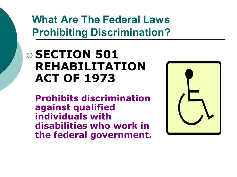  SECTION 501 REHABILITATION ACT OF 1973 Prohibits discrimination against qualified individuals with disabilities who work in the federal government.