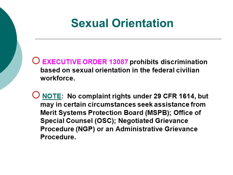 Sexual Orientation  EXECUTIVE ORDER 13087 prohibits discrimination based on sexual orientation in the federal civilian workforce.  NOTE: No complain