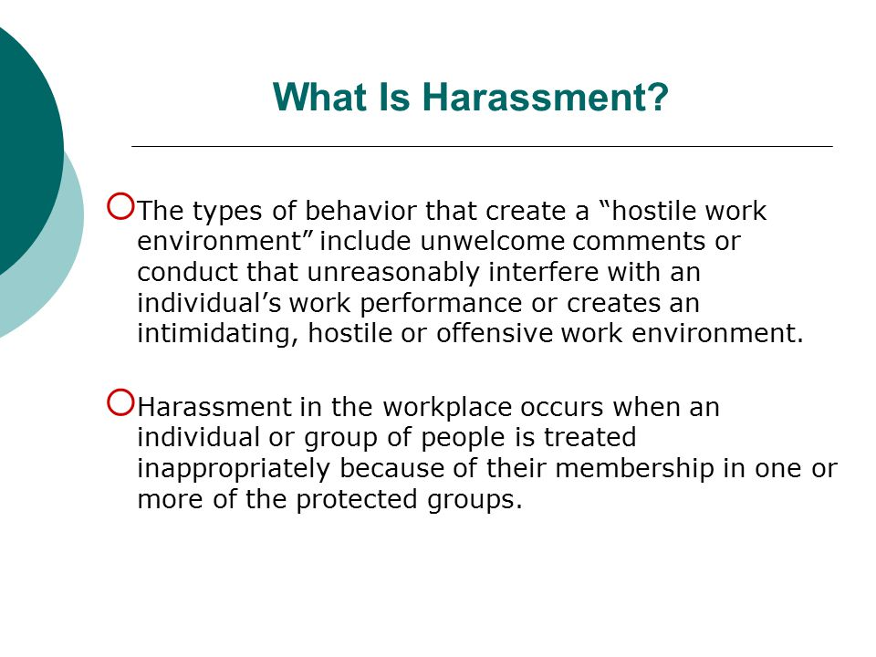 """What Is Harassment?  The types of behavior that create a """"hostile work environment"""" include unwelcome comments or conduct that unreasonably interfere"""