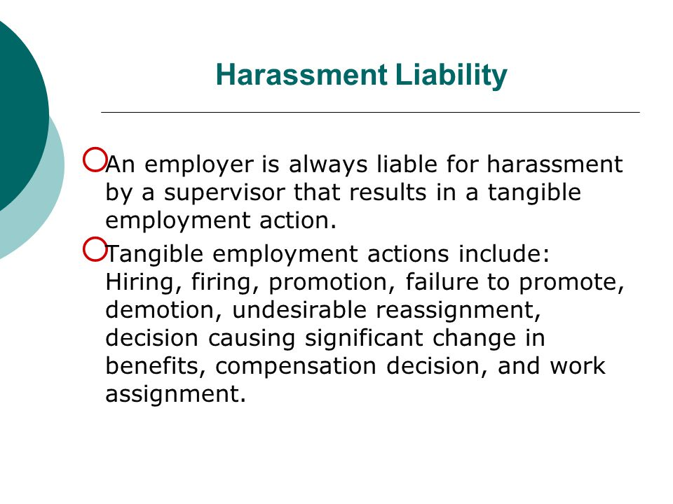 Harassment Liability  An employer is always liable for harassment by a supervisor that results in a tangible employment action.  Tangible employment