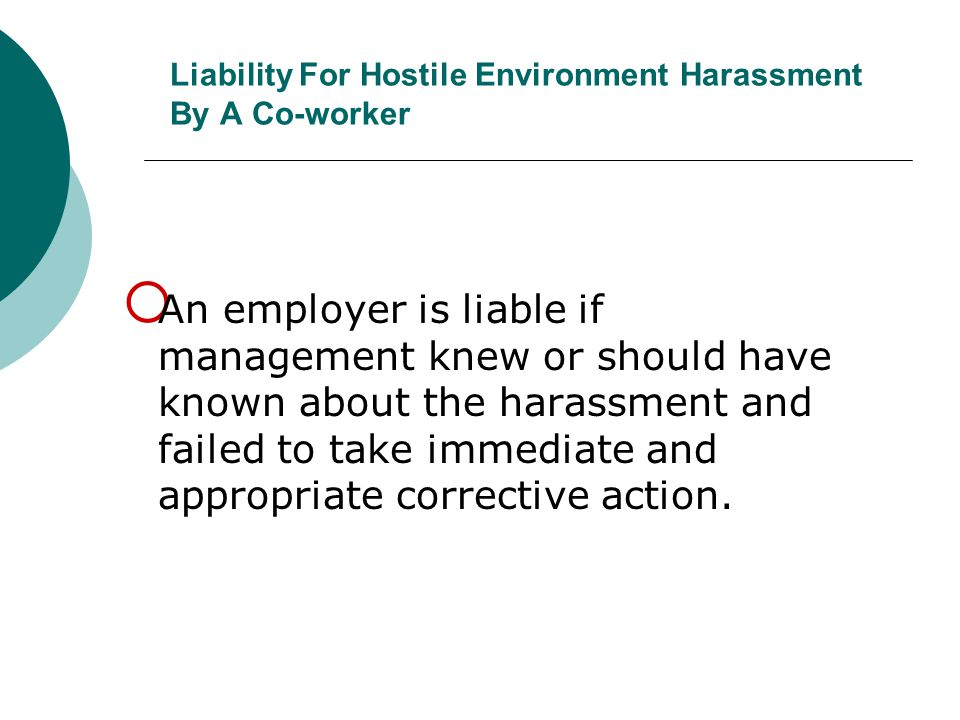 Liability For Hostile Environment Harassment By A Co-worker  An employer is liable if management knew or should have known about the harassment and f