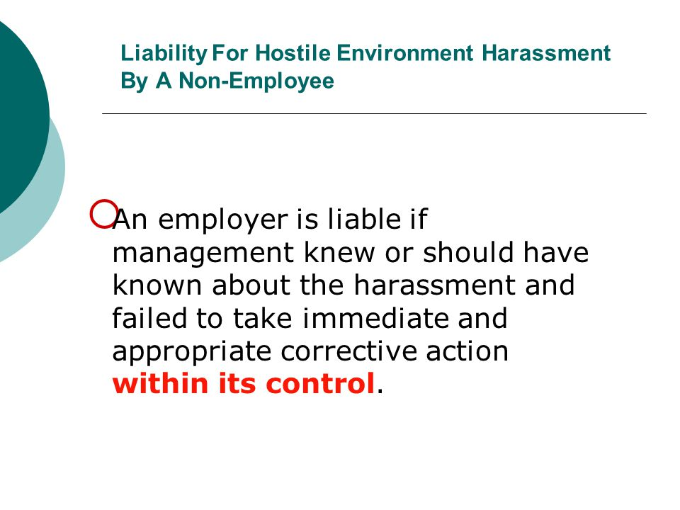 Liability For Hostile Environment Harassment By A Non-Employee  An employer is liable if management knew or should have known about the harassment an