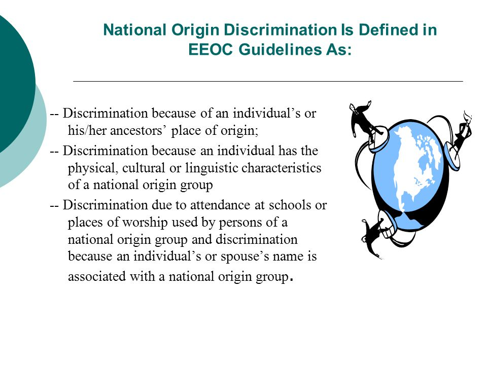 National Origin Discrimination Is Defined in EEOC Guidelines As: -- Discrimination because of an individual's or his/her ancestors' place of origin; -