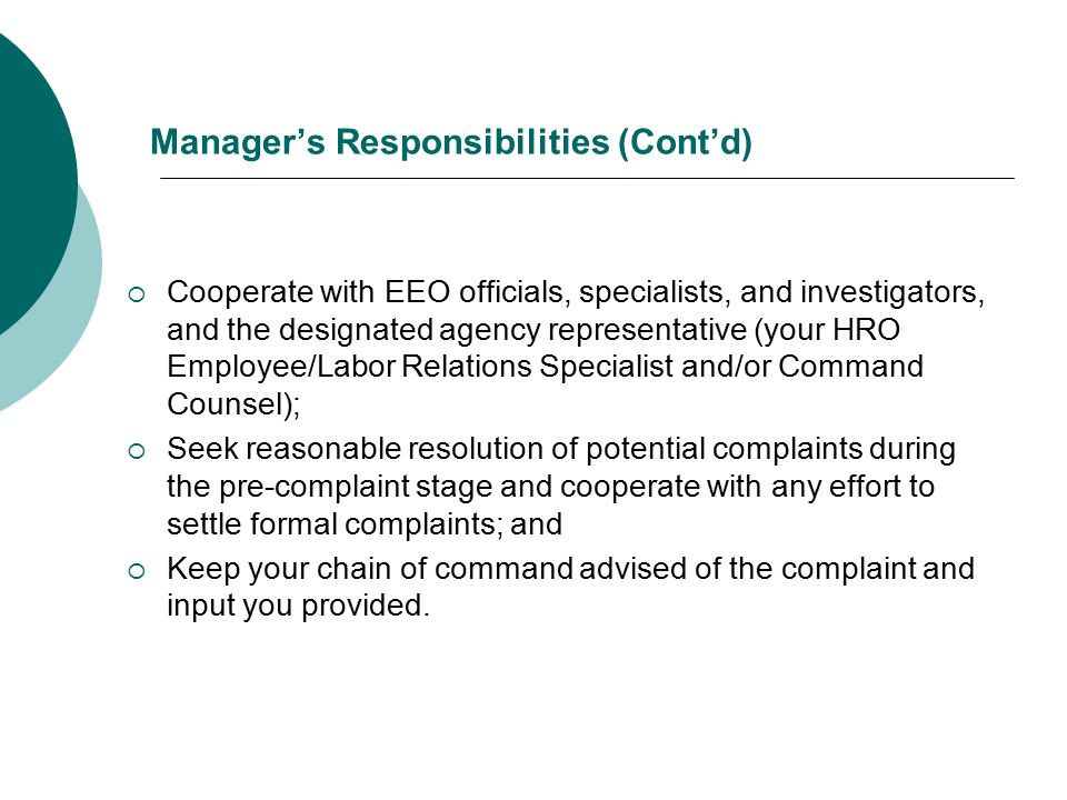 Manager's Responsibilities (Cont'd)  Cooperate with EEO officials, specialists, and investigators, and the designated agency representative (your HRO